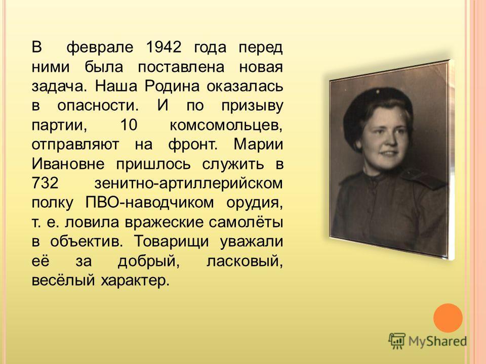 В феврале 1942 года перед ними была поставлена новая задача. Наша Родина оказалась в опасности. И по призыву партии, 10 комсомольцев, отправляют на фронт. Марии Ивановне пришлось служить в 732 зенитно-артиллерийском полку ПВО-наводчиком орудия, т. е.