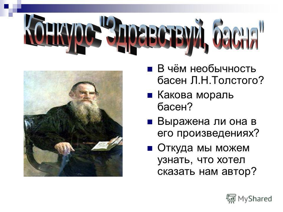 В чём необычность басен Л.Н.Толстого? Какова мораль басен? Выражена ли она в его произведениях? Откуда мы можем узнать, что хотел сказать нам автор?