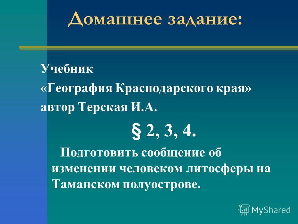 Домашнее задание: Учебник «География Краснодарского края» автор Терская И.А. § 2, 3, 4. Подготовить сообщение об изменении человеком литосферы на Таманском полуострове.
