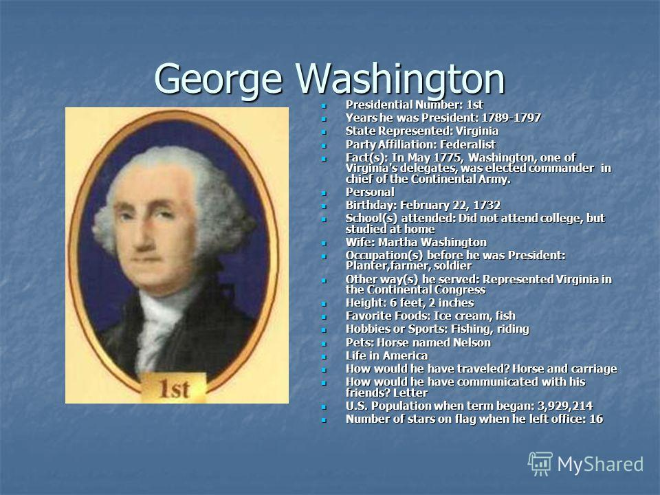 George Washington Presidential Number: 1st Presidential Number: 1st Years he was President: 1789-1797 Years he was President: 1789-1797 State Represented: Virginia State Represented: Virginia Party Affiliation: Federalist Party Affiliation: Federalis