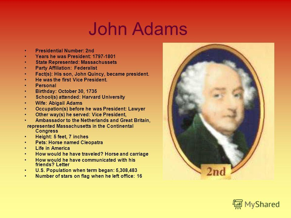 John Adams Presidential Number: 2nd Years he was President: 1797-1801 State Represented: Massachussets Party Affiliation: Federalist Fact(s): His son, John Quincy, became president. He was the first Vice President. Personal Birthday: October 30, 1735