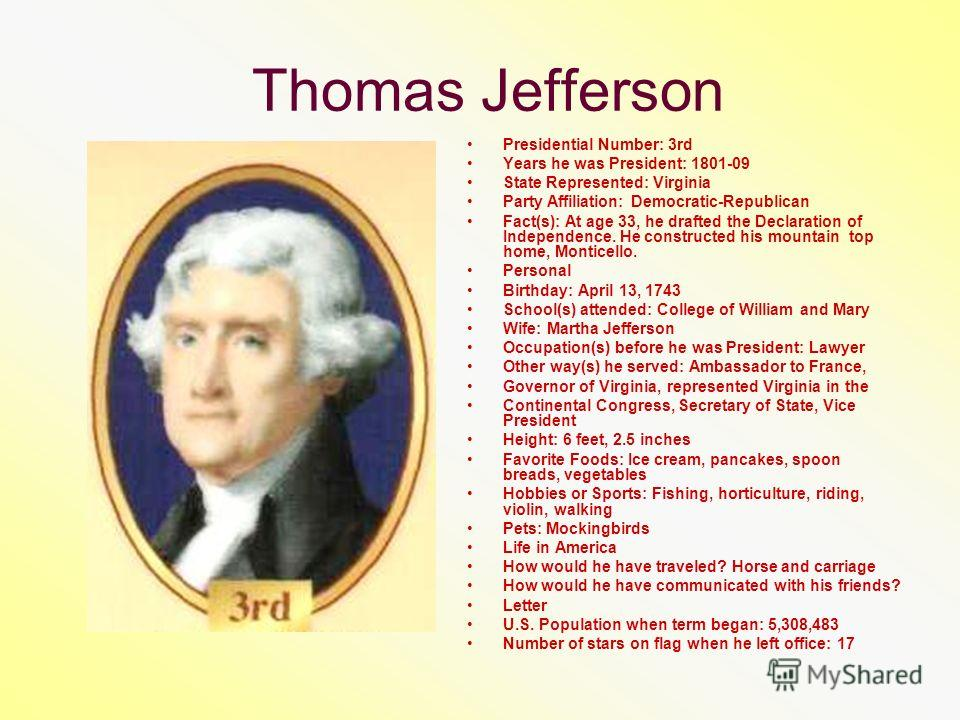 Thomas Jefferson Presidential Number: 3rd Years he was President: 1801-09 State Represented: Virginia Party Affiliation: Democratic-Republican Fact(s): At age 33, he drafted the Declaration of Independence. He constructed his mountain top home, Monti