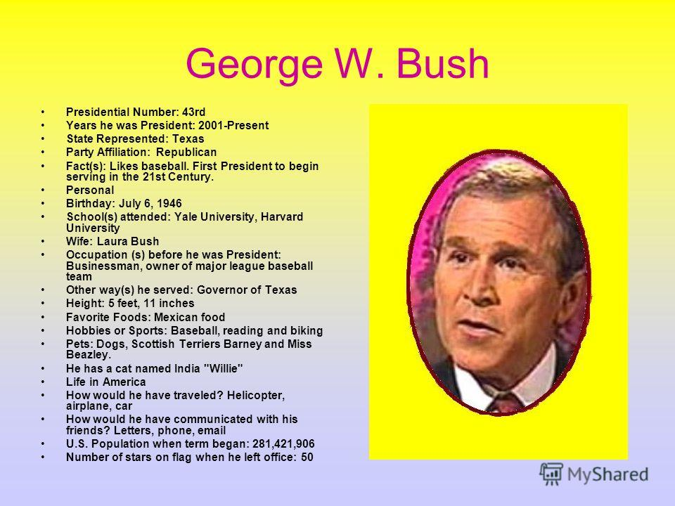 George W. Bush Presidential Number: 43rd Years he was President: 2001-Present State Represented: Texas Party Affiliation: Republican Fact(s): Likes baseball. First President to begin serving in the 21st Century. Personal Birthday: July 6, 1946 School