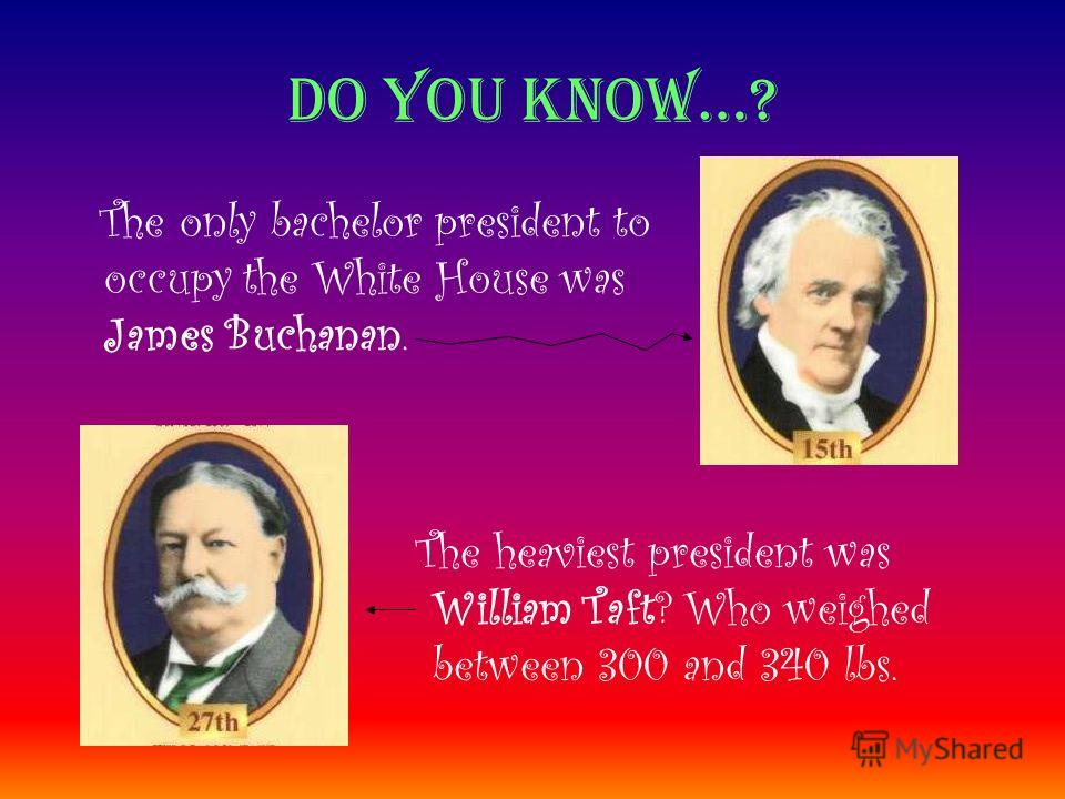 Do you know…? The only bachelor president to occupy the White House was James Buchanan. The heaviest president was William Taft? Who weighed between 300 and 340 lbs.
