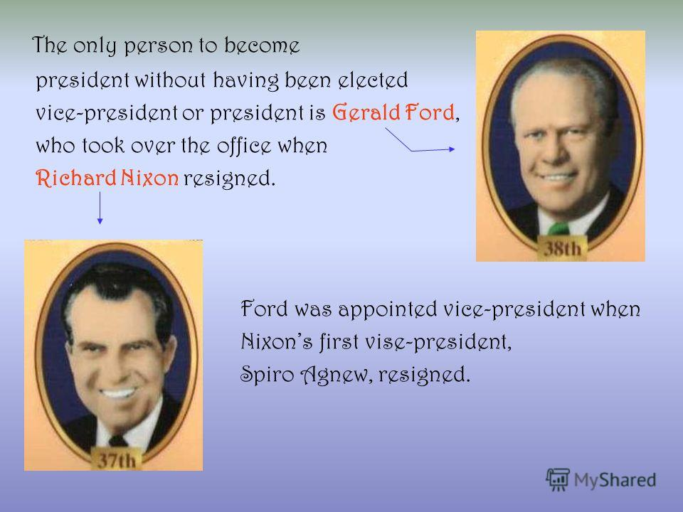 The only person to become president without having been elected vice-president or president is Gerald Ford, who took over the office when Richard Nixon resigned. Ford was appointed vice-president when Nixons first vise-president, Spiro Agnew, resigne