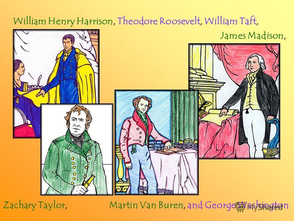 William Henry Harrison, Theodore Roosevelt, William Taft, James Madison, Zachary Taylor, Martin Van Buren, and George Washington.