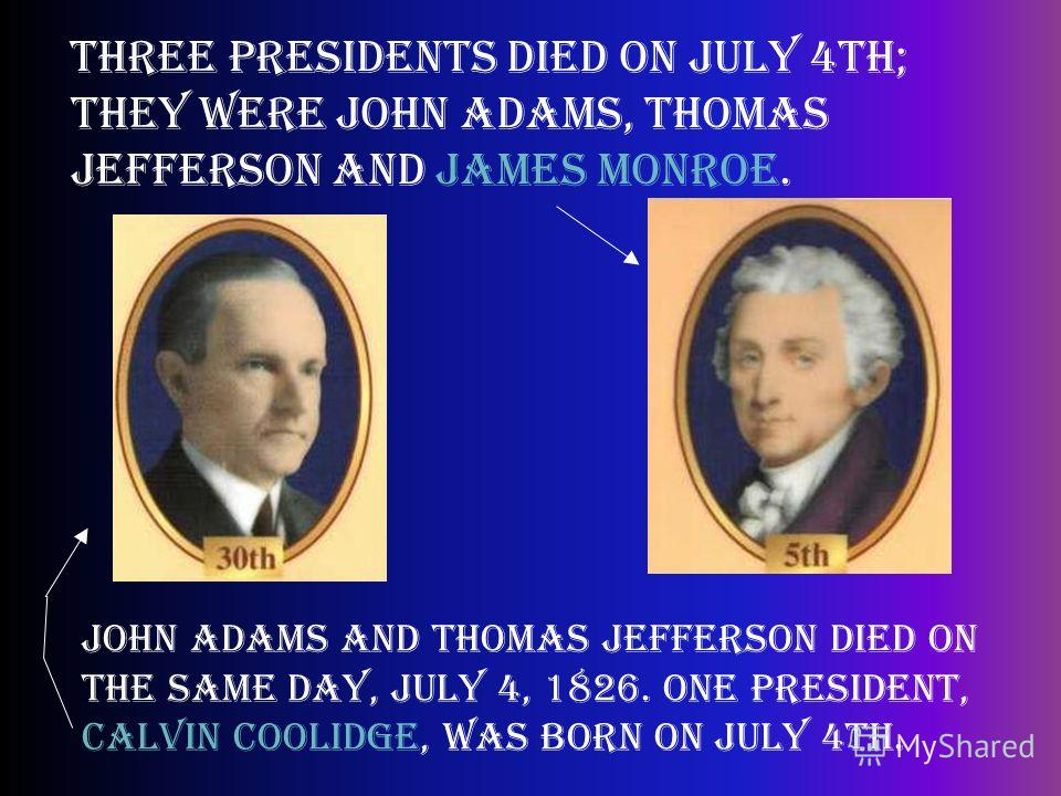 Three presidents died on July 4th; they were John Adams, Thomas Jefferson and James Monroe. John Adams and Thomas Jefferson died on the same day, July 4, 1826. One president, Calvin Coolidge, was born on July 4th.