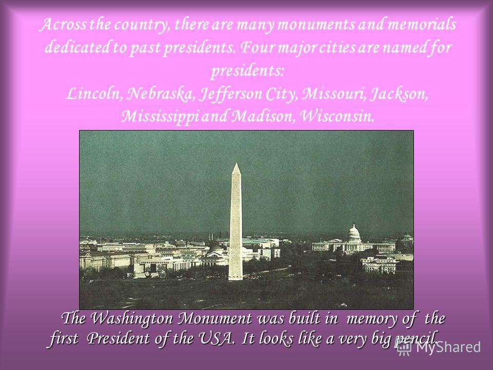Across the country, there are many monuments and memorials dedicated to past presidents. Four major cities are named for presidents: Lincoln, Nebraska, Jefferson City, Missouri, Jackson, Mississippi and Madison, Wisconsin. The Washington Monument was