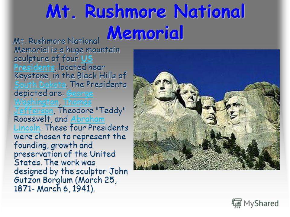 Mt. Rushmore National Memorial Mt. Rushmore National Memorial is a huge mountain sculpture of four US Presidents, located near Keystone, in the Black Hills of South Dakota. The Presidents depicted are: George Washington, Thomas Jefferson, Theodore