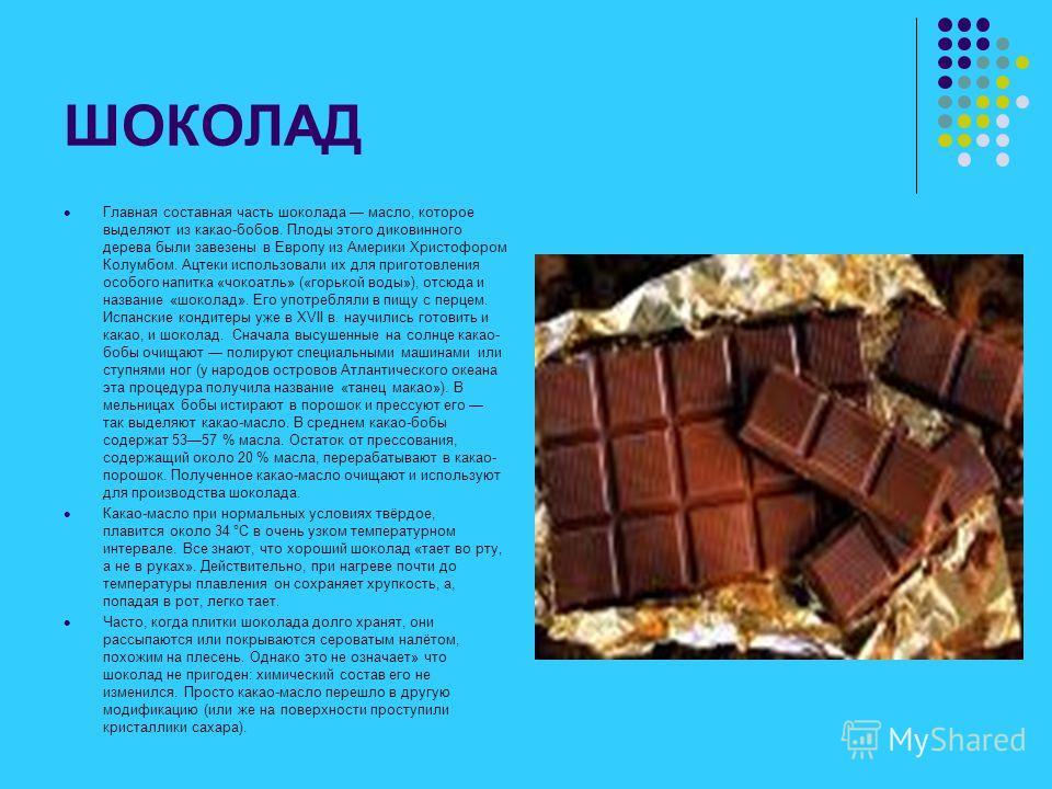ШОКОЛАД Главная составная часть шоколада масло, которое выделяют из какао-бобов. Плоды этого диковинного дерева были завезены в Европу из Америки Христофором Колумбом. Ацтеки использовали их для приготовления особого напитка «чокоатль» («горькой воды