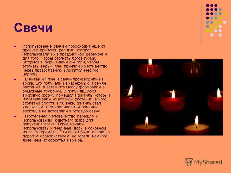 Свечи Использование свечей происходит еще от древней арийской религии, которая использовала их в праздничной церемонии для того, чтобы отогнать богов грома, штормов и бури. Свечи сжигали, чтобы отогнать ведьм. Они приняли христианство через православ
