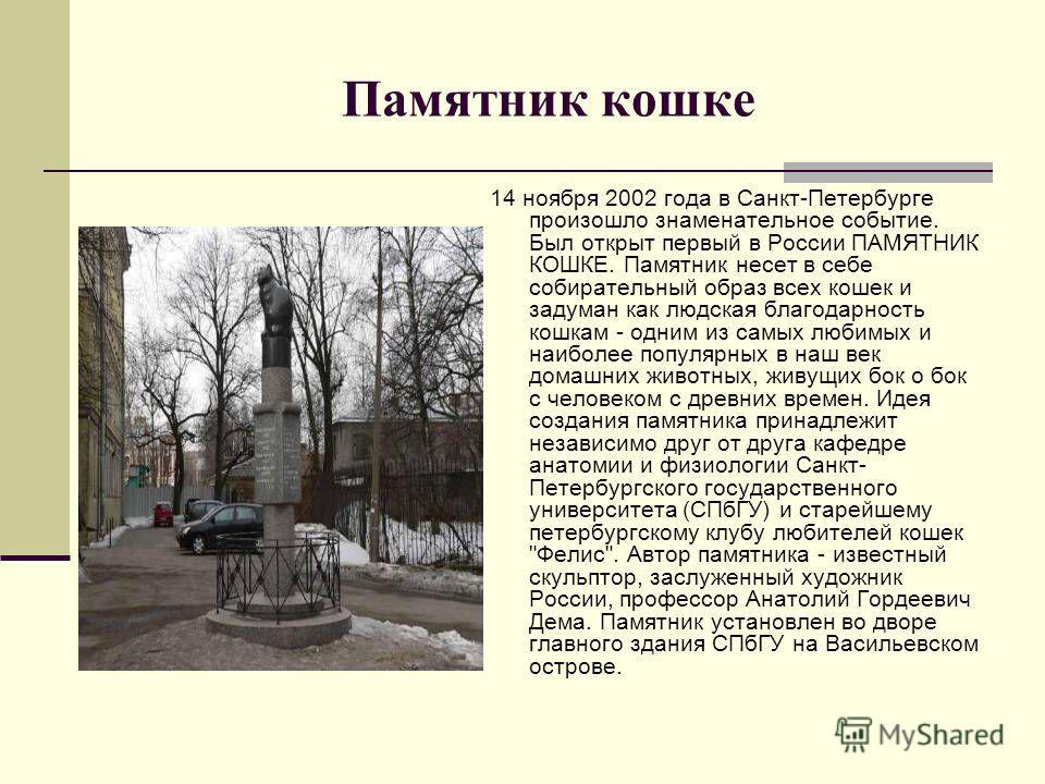 Памятник кошке 14 ноября 2002 года в Санкт-Петербурге произошло знаменательное событие. Был открыт первый в России ПАМЯТНИК КОШКЕ. Памятник несет в себе собирательный образ всех кошек и задуман как людская благодарность кошкам - одним из самых любимы