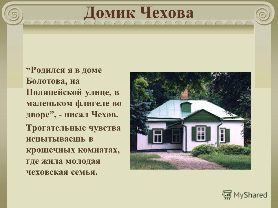 Домик Чехова Родился я в доме Болотова, на Полицейской улице, в маленьком флигеле во дворе, - писал Чехов. Трогательные чувства испытываешь в крошечных комнатах, где жила молодая чеховская семья.