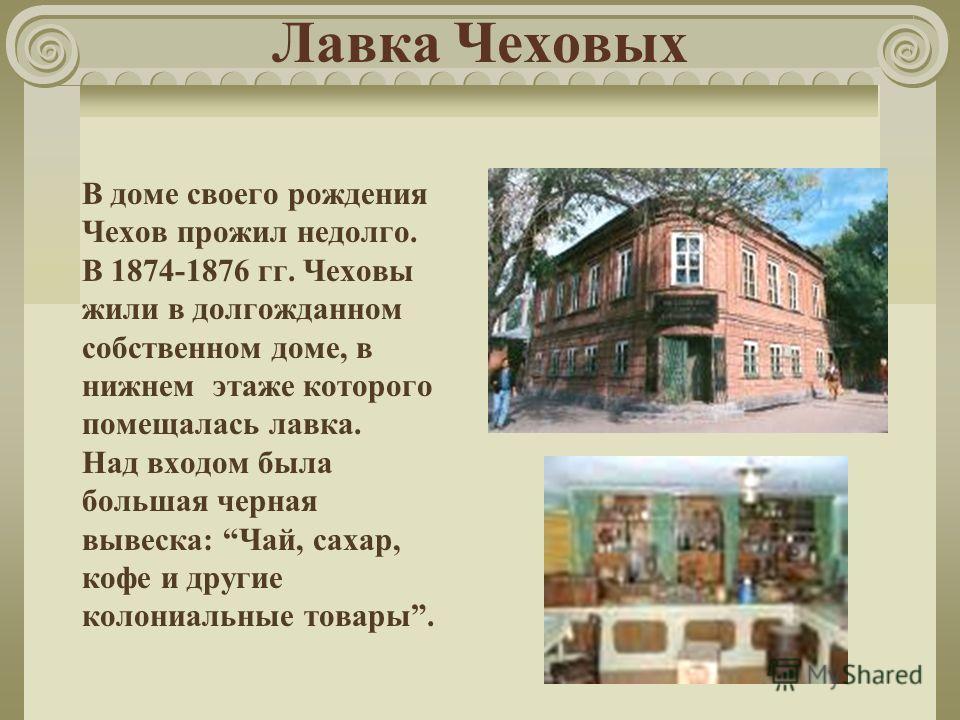 Лавка Чеховых В доме своего рождения Чехов прожил недолго. В 1874-1876 гг. Чеховы жили в долгожданном собственном доме, в нижнем этаже которого помещалась лавка. Над входом была большая черная вывеска: Чай, сахар, кофе и другие колониальные товары.