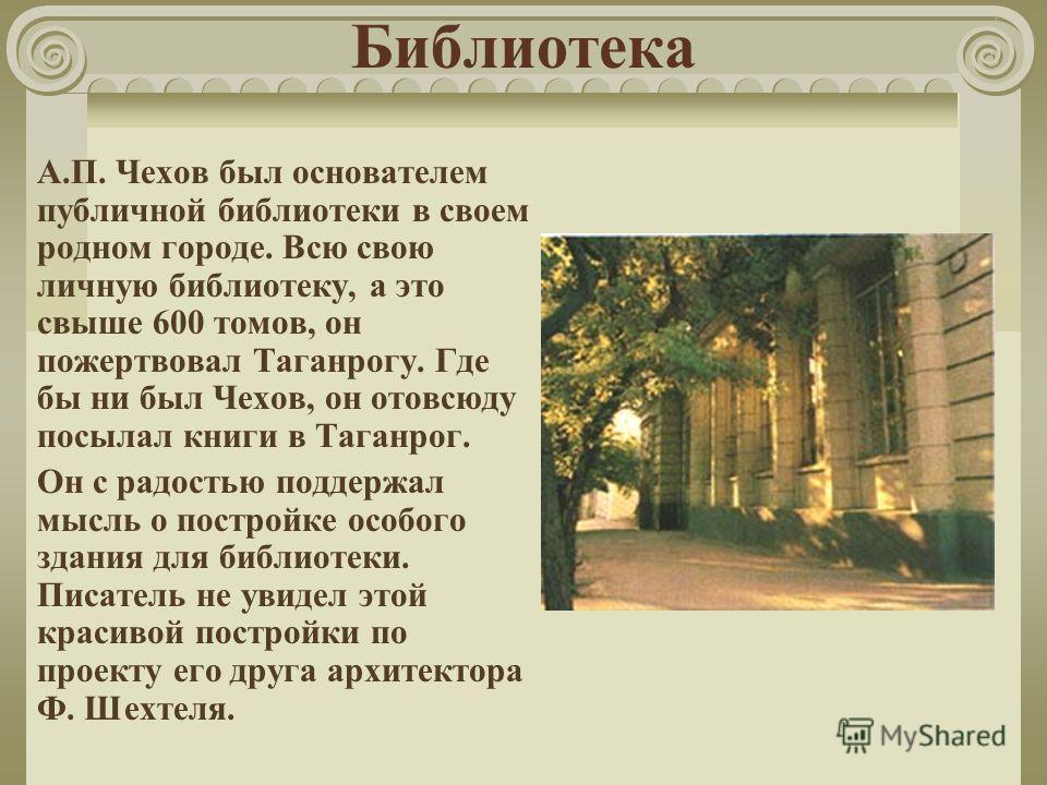 Библиотека А.П. Чехов был основателем публичной библиотеки в своем родном городе. Всю свою личную библиотеку, а это свыше 600 томов, он пожертвовал Таганрогу. Где бы ни был Чехов, он отовсюду посылал книги в Таганрог. Он с радостью поддержал мысль о