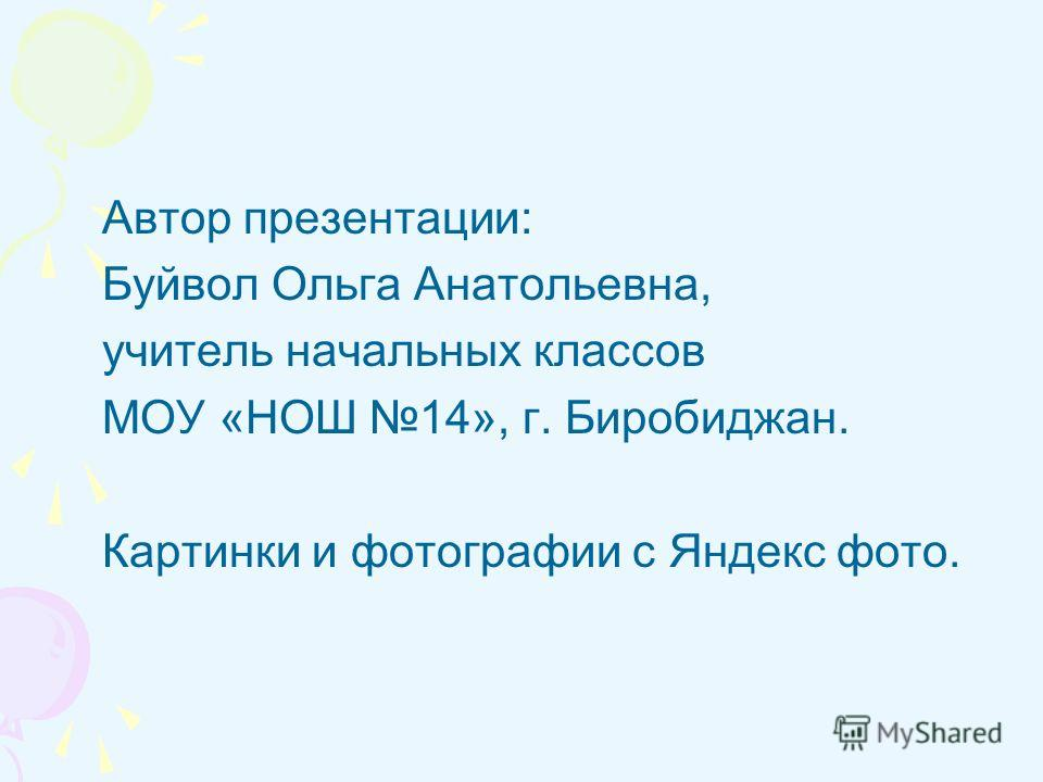Автор презентации: Буйвол Ольга Анатольевна, учитель начальных классов МОУ «НОШ 14», г. Биробиджан. Картинки и фотографии с Яндекс фото.