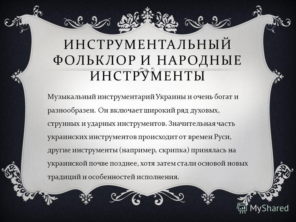 ИНСТРУМЕНТАЛЬНЫЙ ФОЛЬКЛОР И НАРОДНЫЕ ИНСТРУМЕНТЫ Музыкальный инструментарий Украины и очень богат и разнообразен. Он включает широкий ряд духовых, струнных и ударных инструментов. Значительная часть украинских инструментов происходит от времен Руси,
