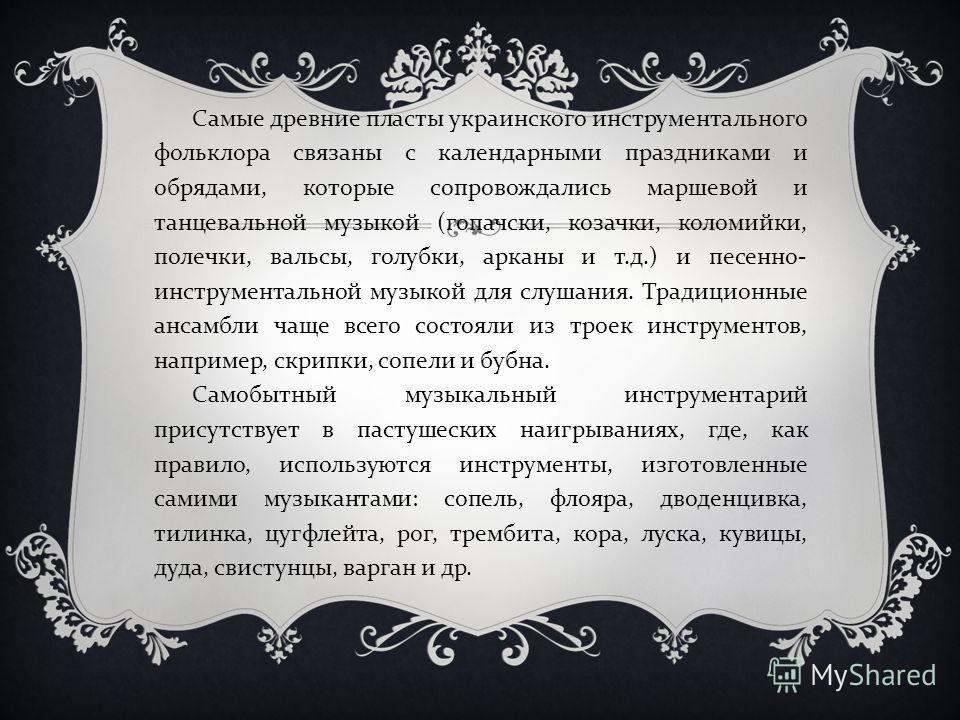 Самые древние пласты украинского инструментального фольклора связаны с календарными праздниками и обрядами, которые сопровождались маршевой и танцевальной музыкой ( гопачски, козачки, коломийки, полечки, вальсы, голубки, арканы и т. д.) и песенно - и