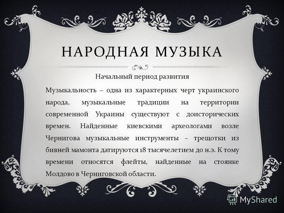 НАРОДНАЯ МУЗЫКА Начальный период развития Музыкальность – одна из характерных черт украинского народа, музыкальные традиции на территории современной Украины существуют с доисторических времен. Найденные киевскими археологами возле Чернигова музыкаль