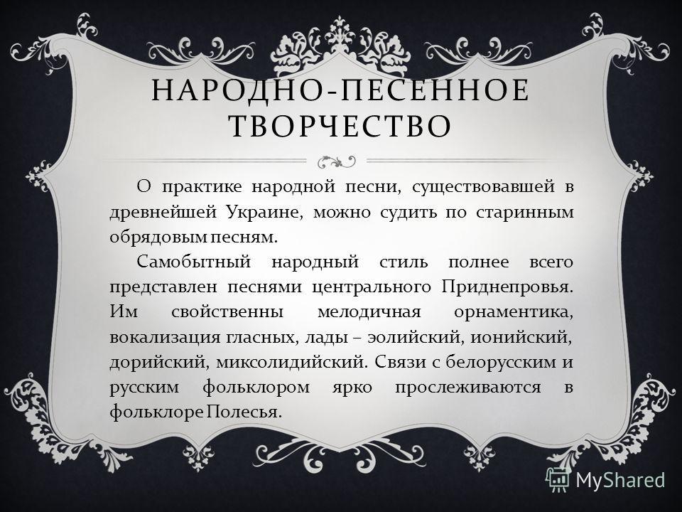 НАРОДНО - ПЕСЕННОЕ ТВОРЧЕСТВО О практике народной песни, существовавшей в древнейшей Украине, можно судить по старинным обрядовым песням. Самобытный народный стиль полнее всего представлен песнями центрального Приднепровья. Им свойственны мелодичная