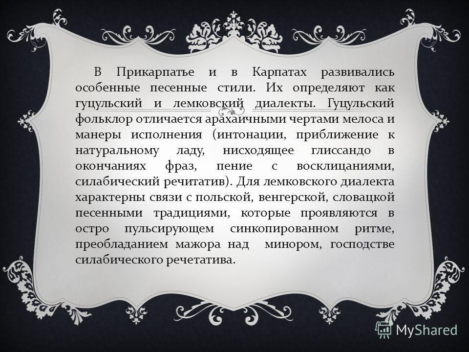 В Прикарпатье и в Карпатах развивались особенные песенные стили. Их определяют как гуцульский и лемковский диалекты. Гуцульский фольклор отличается арахаичными чертами мелоса и манеры исполнения ( интонации, приближение к натуральному ладу, нисходяще