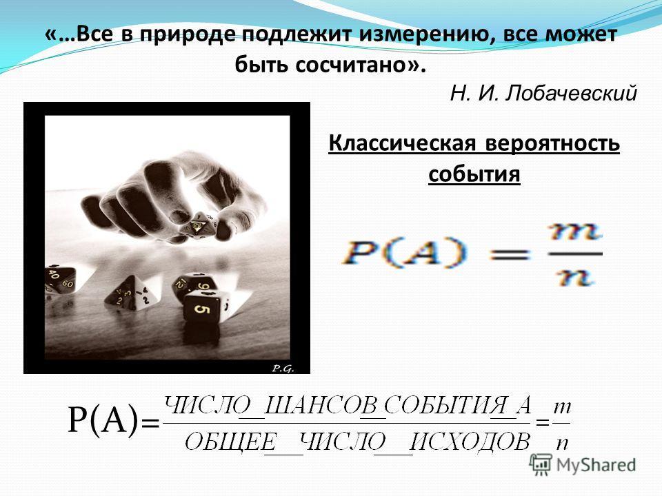 «…Все в природе подлежит измерению, все может быть сосчитано». Н. И. Лобачевский Классическая вероятность события Р(А)=