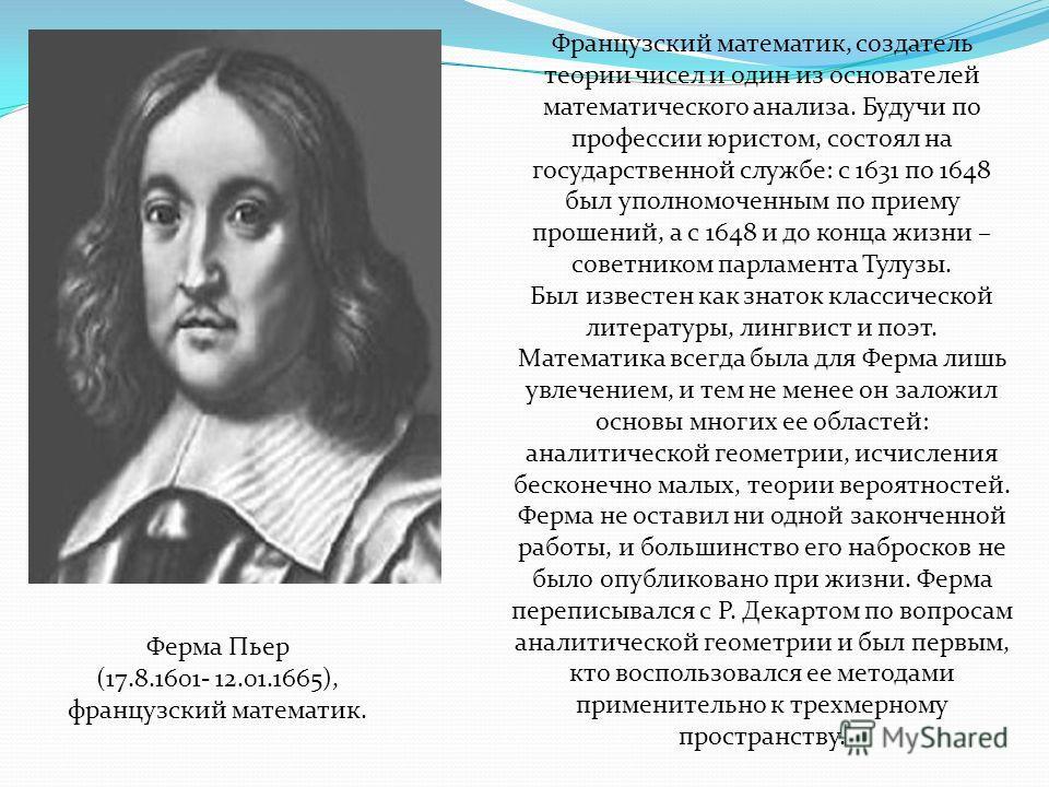 Французский математик, создатель теории чисел и один из основателей математического анализа. Будучи по профессии юристом, состоял на государственной службе: с 1631 по 1648 был уполномоченным по приему прошений, а с 1648 и до конца жизни – советником
