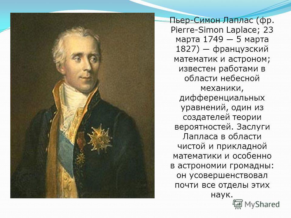 Пьер-Симон Лаплас (фр. Pierre-Simon Laplace; 23 марта 1749 5 марта 1827) французский математик и астроном; известен работами в области небесной механики, дифференциальных уравнений, один из создателей теории вероятностей. Заслуги Лапласа в области чи