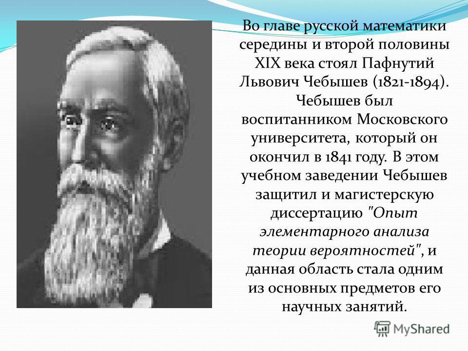 Во главе русской математики середины и второй половины XIX века стоял Пафнутий Львович Чебышев (1821-1894). Чебышев был воспитанником Московского университета, который он окончил в 1841 году. В этом учебном заведении Чебышев защитил и магистерскую ди
