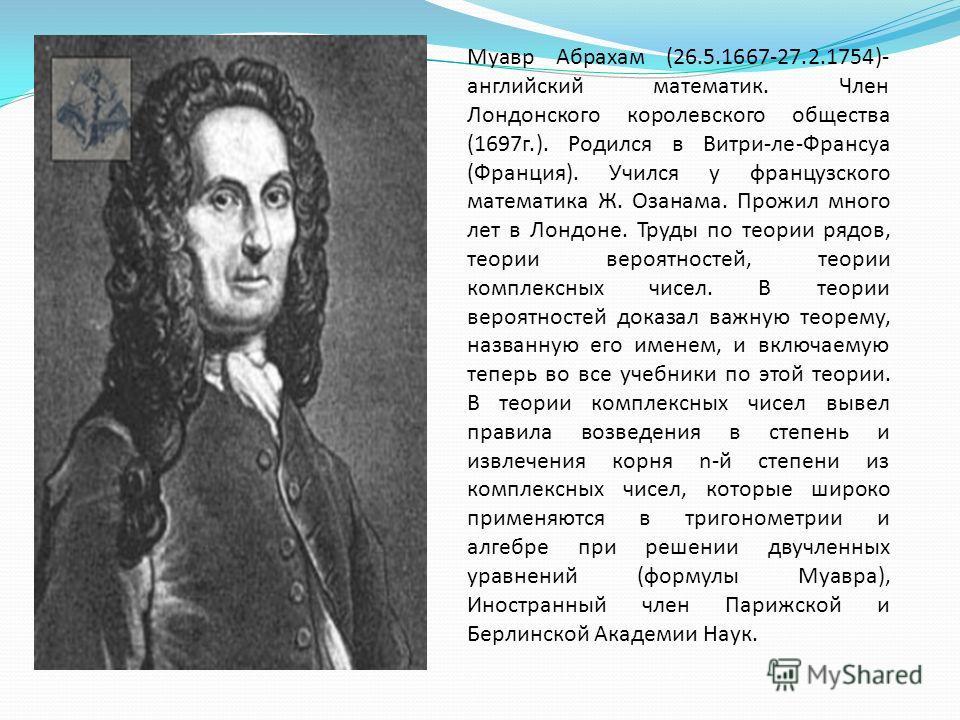 Муавр Абрахам (26.5.1667-27.2.1754)- английский математик. Член Лондонского королевского общества (1697г.). Родился в Витри-ле-Франсуа (Франция). Учился у французского математика Ж. Озанама. Прожил много лет в Лондоне. Труды по теории рядов, теории в