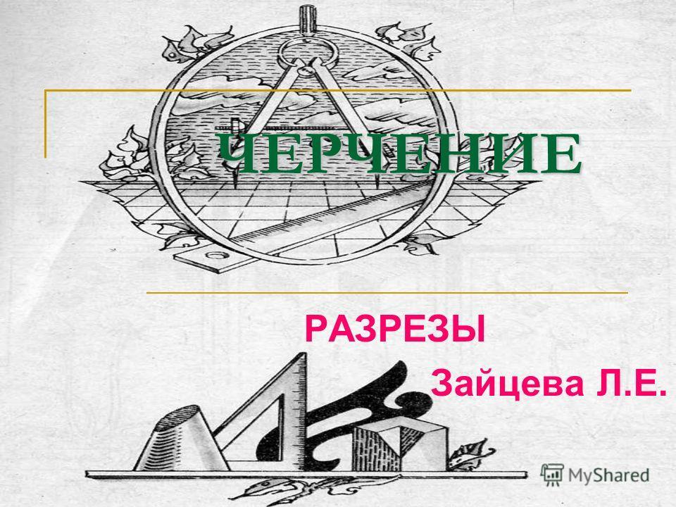 ЧЕРЧЕНИЕ ЧЕРЧЕНИЕ РАЗРЕЗЫ Зайцева Л.Е.