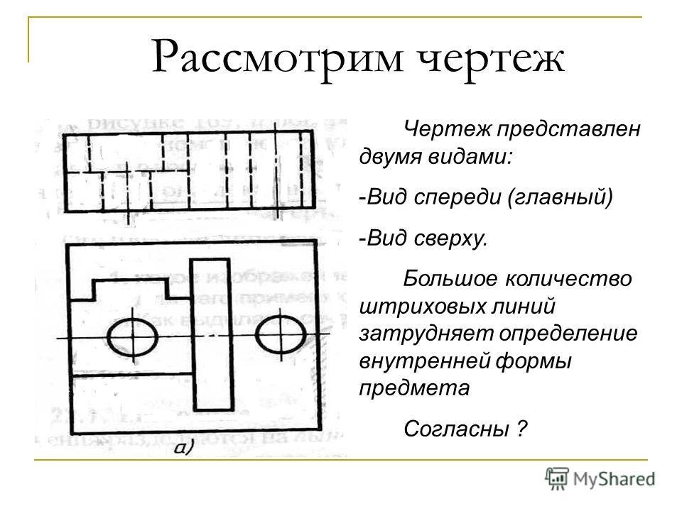 Рассмотрим чертеж Чертеж представлен двумя видами: -Вид спереди (главный) -Вид сверху. Большое количество штриховых линий затрудняет определение внутренней формы предмета Согласны ?