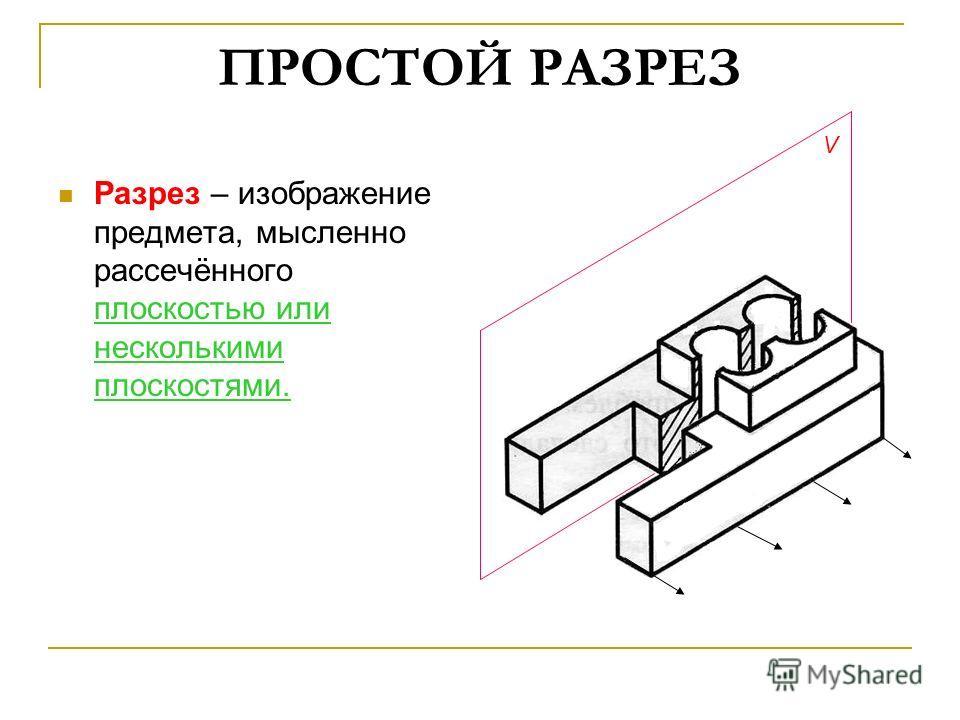 ПРОСТОЙ РАЗРЕЗ Разрез – изображение предмета, мысленно рассечённого плоскостью или несколькими плоскостями. V