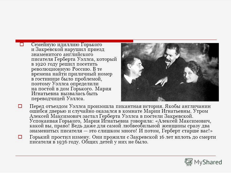 Семейную идиллию Горького и Закревской нарушил приезд знаменитого английского писателя Герберта Уэллса, который в 1920 году решил посетить революционную Россию. В те времена найти приличный номер в гостинице было проблемой, поэтому Уэллса определили