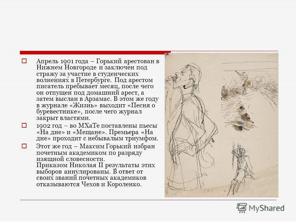Апрель 1901 года – Горький арестован в Нижнем Новгороде и заключен под стражу за участие в студенческих волнениях в Петербурге. Под арестом писатель пребывает месяц, после чего он отпущен под домашний арест, а затем выслан в Арзамас. В этом же году в