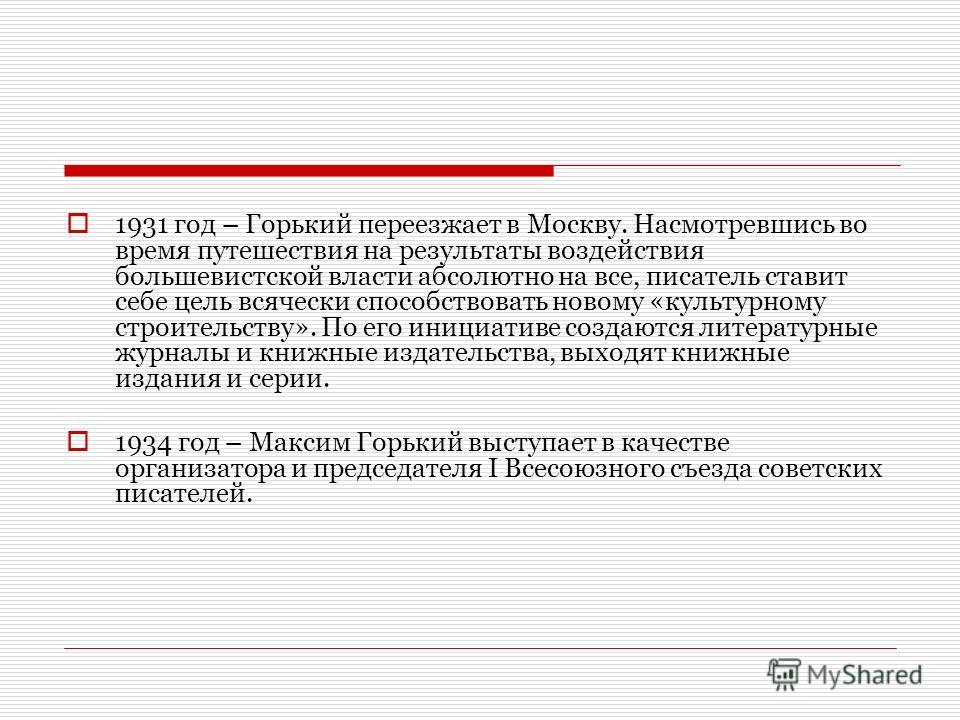 1931 год – Горький переезжает в Москву. Насмотревшись во время путешествия на результаты воздействия большевистской власти абсолютно на все, писатель ставит себе цель всячески способствовать новому «культурному строительству». По его инициативе созда