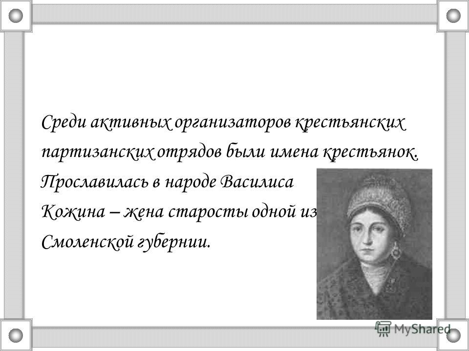 Среди активных организаторов крестьянских партизанских отрядов были имена крестьянок. Прославилась в народе Василиса Кожина – жена старосты одной из деревень Смоленской губернии.