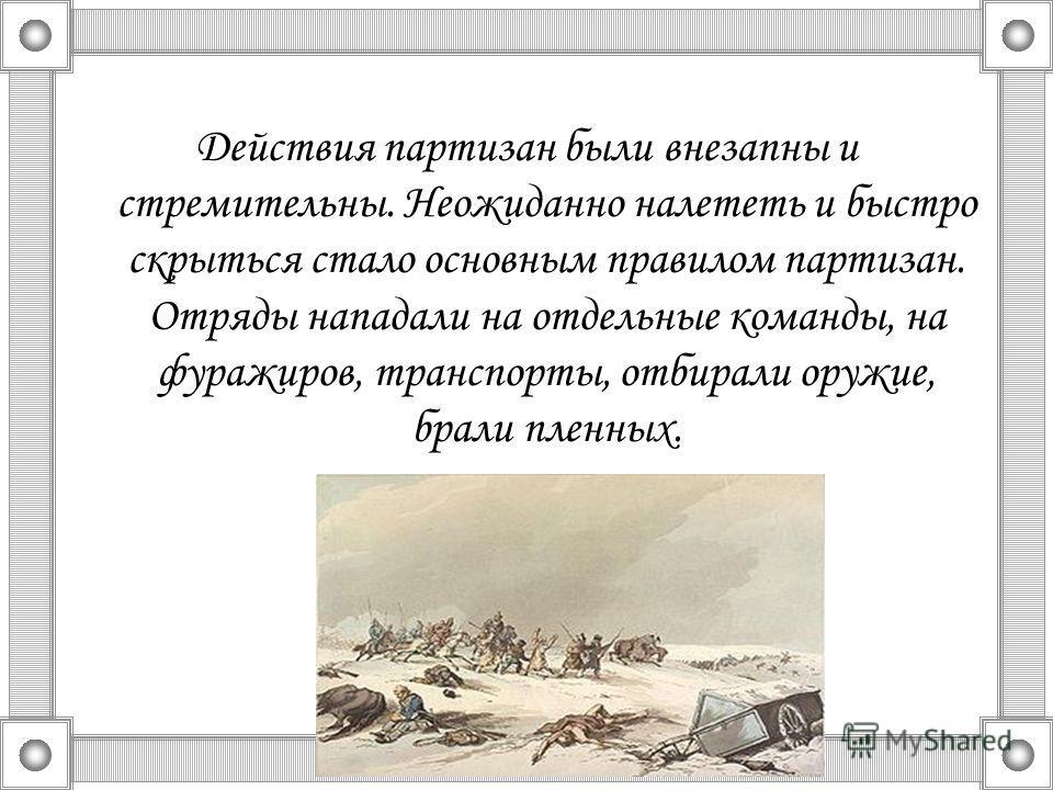 Действия партизан были внезапны и стремительны. Неожиданно налететь и быстро скрыться стало основным правилом партизан. Отряды нападали на отдельные команды, на фуражиров, транспорты, отбирали оружие, брали пленных.