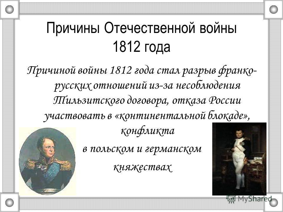 Причины Отечественной войны 1812 года Причиной войны 1812 года стал разрыв франко- русских отношений из-за несоблюдения Тильзитского договора, отказа России участвовать в «континентальной блокаде», конфликта в польском и германском княжествах