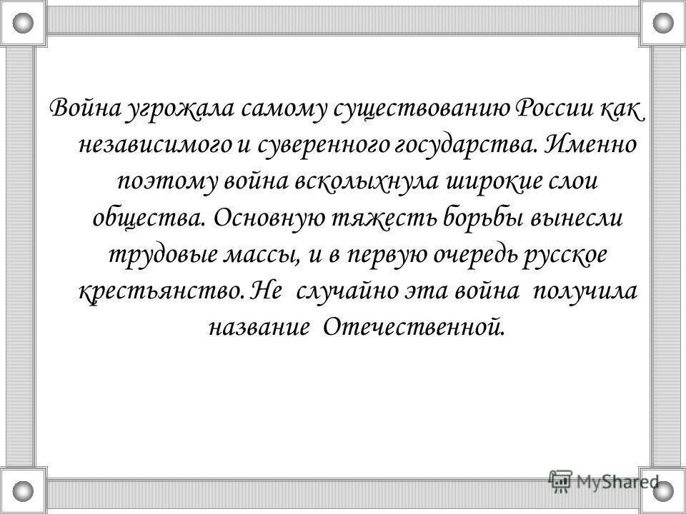 Война угрожала самому существованию России как независимого и суверенного государства. Именно поэтому война всколыхнула широкие слои общества. Основную тяжесть борьбы вынесли трудовые массы, и в первую очередь русское крестьянство. Не случайно эта во