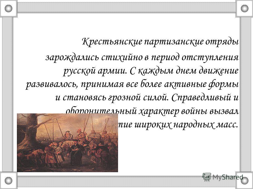 Крестьянские партизанские отряды зарождались стихийно в период отступления русской армии. С каждым днем движение развивалось, принимая все более активные формы и становясь грозной силой. Справедливый и оборонительный характер войны вызвал активное уч