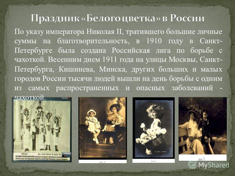 По указу императора Николая II, тратившего большие личные суммы на благотворительность, в 1910 году в Санкт- Петербурге была создана Российская лига по борьбе с чахоткой. Весенним днем 1911 года на улицы Москвы, Санкт- Петербурга, Кишинева, Минска, д