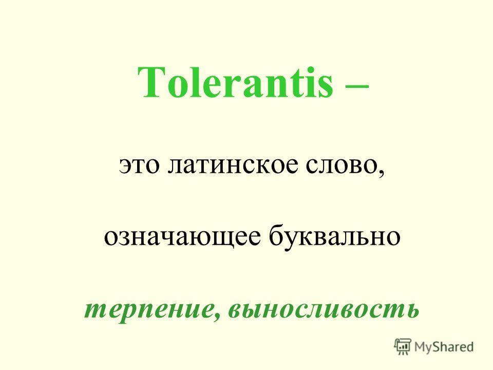 Tolerantis – это латинское слово, означающее буквально терпение, выносливость