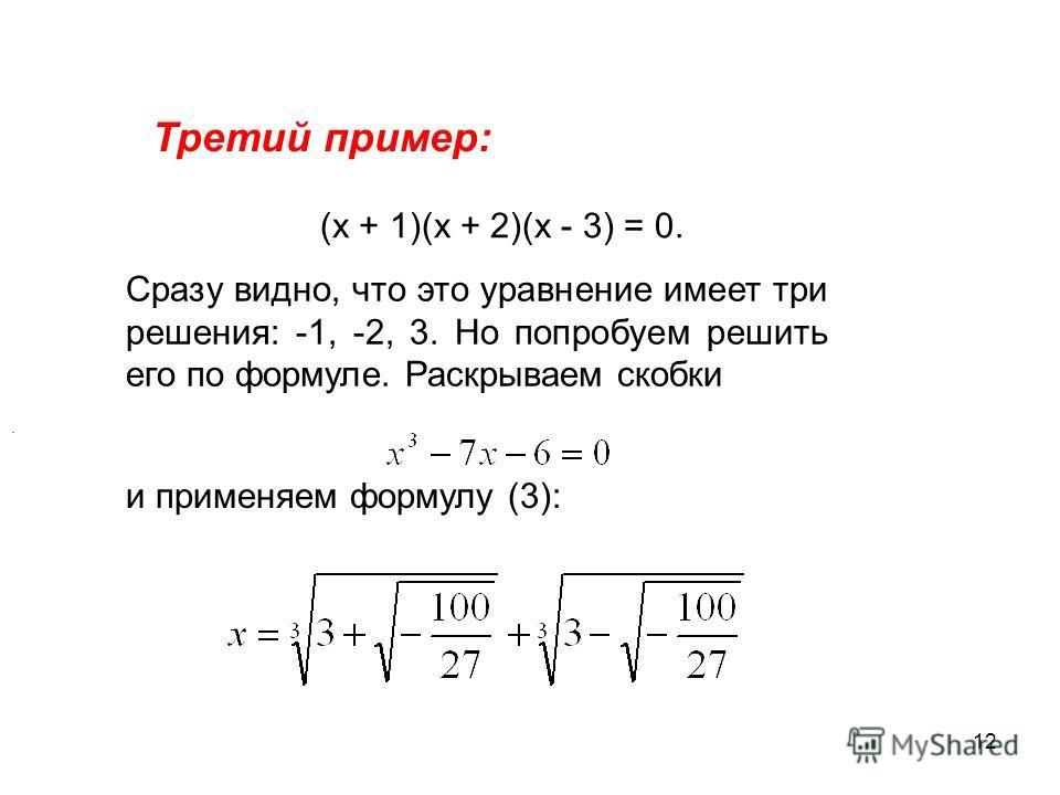 12 Третий пример: (х + 1)(х + 2)(х - 3) = 0. Сразу видно, что это уравнение имеет три решения: -1, -2, 3. Но попробуем решить его по формуле. Раскрываем скобки и применяем формулу (3):.