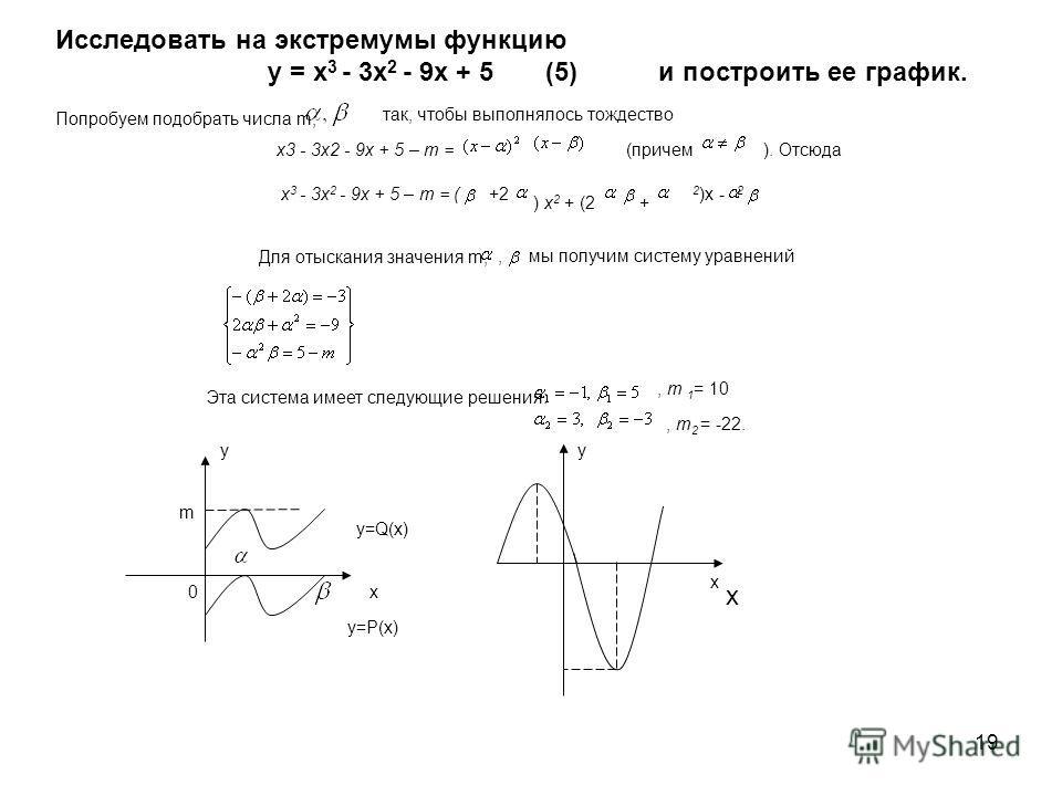 19 y=P(x)y=P(x) y=Q(x)y=Q(x) у х 0 m Исследовать на экстремумы функцию у = х 3 - 3x 2 - 9х + 5 (5) и построить ее график. Попробуем подобрать числа m, так, чтобы выполнялось тождество (причем х 3 - 3x 2 - 9х + 5 – m = (+2 ) x 2 + (2+ 2 )х - 2 Для оты