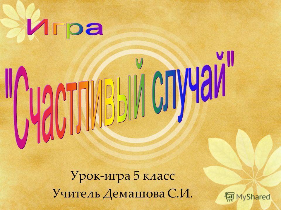 Урок-игра 5 класс Учитель Демашова С.И.