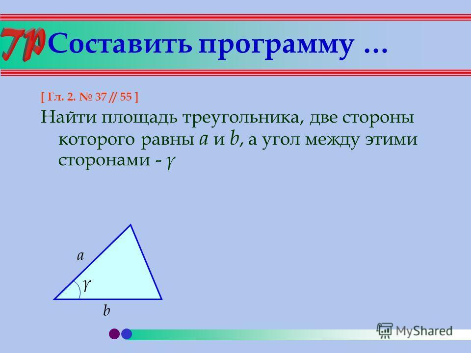 Составить программу … [ Гл. 2. 37 // 55 ] Найти площадь треугольника, две стороны которого равны a и b, а угол между этими сторонами - γ a b γ