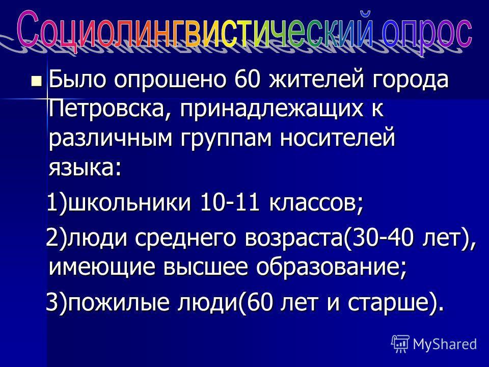 Было опрошено 60 жителей города Петровска, принадлежащих к различным группам носителей языка: Было опрошено 60 жителей города Петровска, принадлежащих к различным группам носителей языка: 1)школьники 10-11 классов; 1)школьники 10-11 классов; 2)люди с