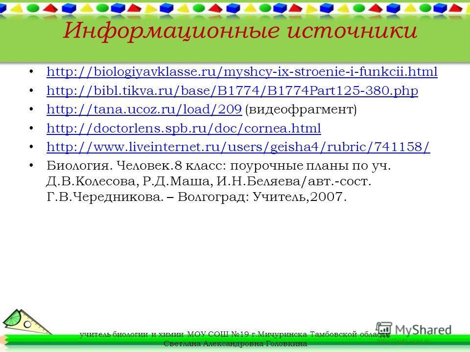 Информационные источники http://biologiyavklasse.ru/myshcy-ix-stroenie-i-funkcii.html http://bibl.tikva.ru/base/B1774/B1774Part125-380.php http://tana.ucoz.ru/load/209 (видеофрагмент) http://tana.ucoz.ru/load/209 http://doctorlens.spb.ru/doc/cornea.h