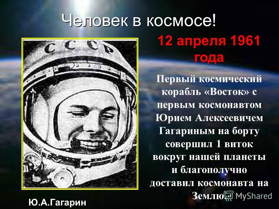 Человек в космосе! 12 апреля 1961 года Первый космический корабль «Восток» с первым космонавтом Юрием Алексеевичем Гагариным на борту совершил 1 виток вокруг нашей планеты и благополучно доставил космонавта на Землю. Ю.А.Гагарин